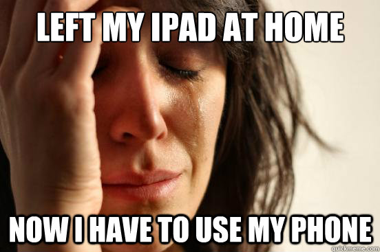 Left my iPad at home now I have to use my phone - Left my iPad at home now I have to use my phone  First World Problems