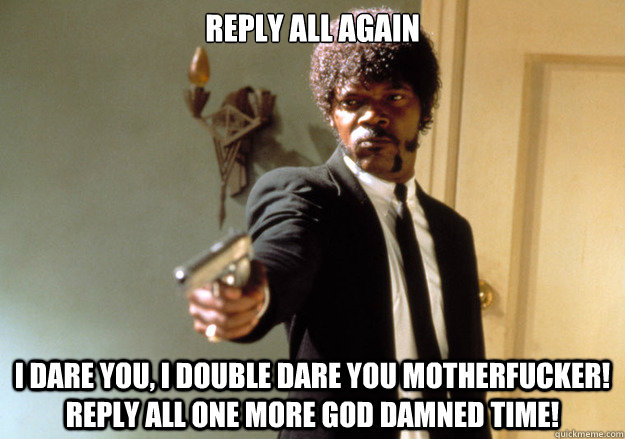 reply all again i dare you, i double dare you motherfucker! Reply all one more god damned time!  Samuel L Jackson