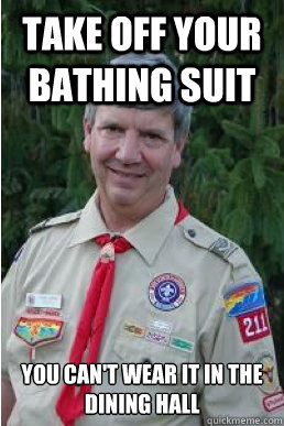 take off your bathing suit you can't wear it in the dining hall - take off your bathing suit you can't wear it in the dining hall  Harmless Scout Leader