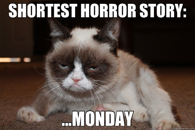 SHORTEST HORROR STORY: ...MONDAY  grumpy cat monday
