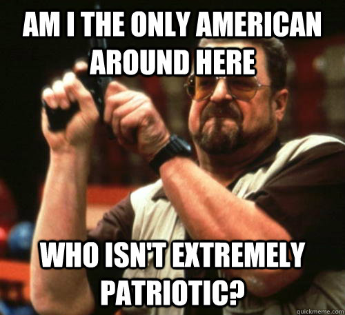 Am i the only american around here Who ISN'T extremely patriotic? - Am i the only american around here Who ISN'T extremely patriotic?  Am I The Only One Around Here