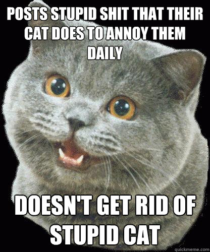 POSTS STUPID SHIT THAT THEIR CAT DOES TO ANNOY THEM DAILY DOESN'T GET RID OF STUPID CAT