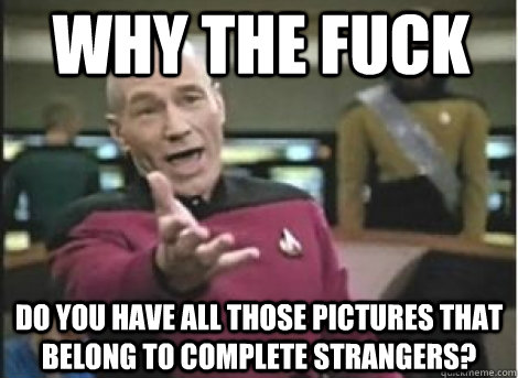 Why the fuck  do you have all those pictures that belong to complete strangers?