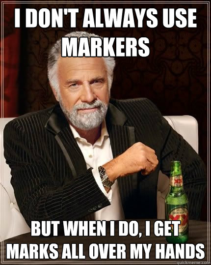 I don't always use markers BUT WHEN I DO, i get marks all over my hands - I don't always use markers BUT WHEN I DO, i get marks all over my hands  Most Interesting Man