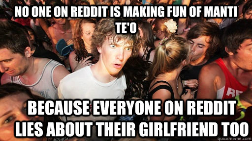 No one on Reddit is making fun of Manti Te'o because everyone on Reddit lies about their girlfriend too - No one on Reddit is making fun of Manti Te'o because everyone on Reddit lies about their girlfriend too  Sudden Clarity Clarence