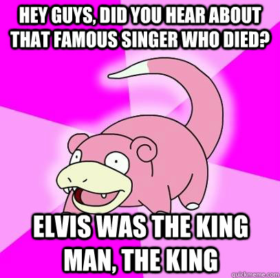 hey guys, did you hear about that famous singer who died? Elvis was the King man, the King - hey guys, did you hear about that famous singer who died? Elvis was the King man, the King  Slowpoke