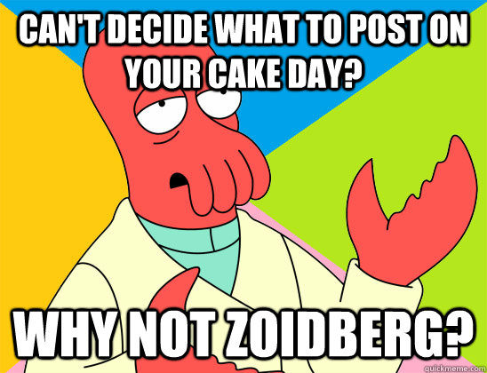 Can't decide what to post on your cake day? why not zoidberg?
