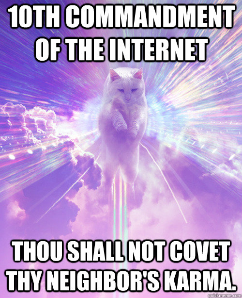 10th Commandment of the internet Thou shall not covet Thy neighbor's Karma. - 10th Commandment of the internet Thou shall not covet Thy neighbor's Karma.  God of the Internet