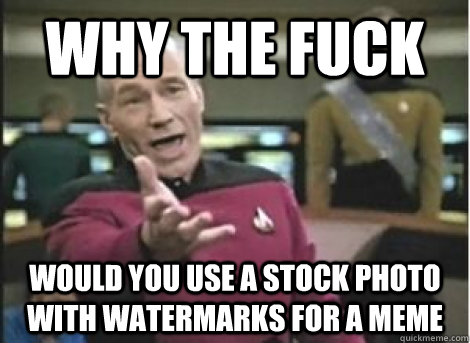 why the fuck would you use a stock photo with watermarks for a meme - why the fuck would you use a stock photo with watermarks for a meme  Misc