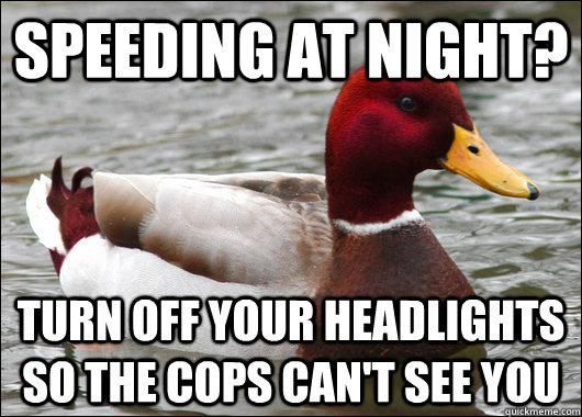 speeding at night? Turn off your headlights so the cops can't see you - speeding at night? Turn off your headlights so the cops can't see you  Malicious Advice Mallard