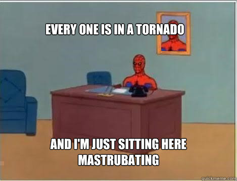 Every One Is In A Tornado And I'm Just Sitting Here Mastrubating - Every One Is In A Tornado And I'm Just Sitting Here Mastrubating  Spiderman