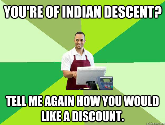 You're of Indian descent? Tell me again how you would like a discount.