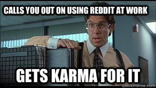 Calls you out on using reddit at work Gets karma for it