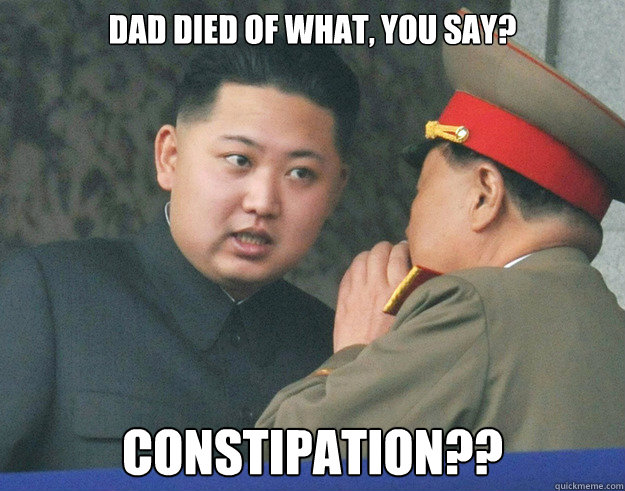 Dad died of what, you say? Constipation??  Hungry Kim Jong Un
