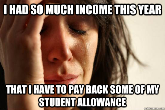 i had so much income THIS YEAR that i have to pay back some of my student allOWANCE - i had so much income THIS YEAR that i have to pay back some of my student allOWANCE  First World Problems