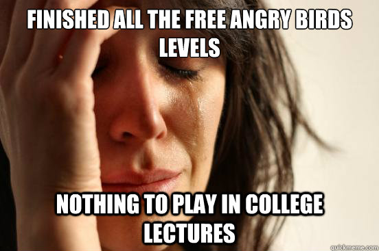 finished all the free angry birds levels nothing to play in college lectures - finished all the free angry birds levels nothing to play in college lectures  First World Problems
