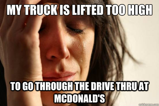 MY truck is lifted too high to go through the drive thru at mcdonald's - MY truck is lifted too high to go through the drive thru at mcdonald's  First World Problems