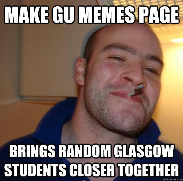 2cb8e8105d8c10b725aaee95e4380f2cc1a51a4ac93e3088a7322c804fe26e3e make gu memes page brings random glasgow students closer together