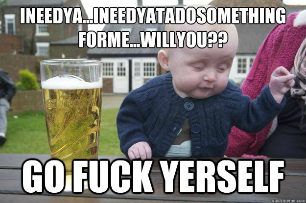 ineedya...ineedyatadosomething forme...willyou?? go fuck yerself - ineedya...ineedyatadosomething forme...willyou?? go fuck yerself  drunk baby