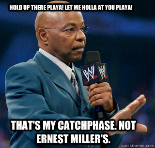 Hold up there playa! Let me holla at you playa! That's my catchphase. Not Ernest Miller's.