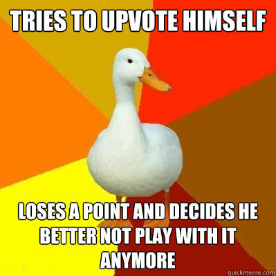 Tries to upvote himself Loses a point and decides he better not play with it anymore - Tries to upvote himself Loses a point and decides he better not play with it anymore  Tech Impaired Duck