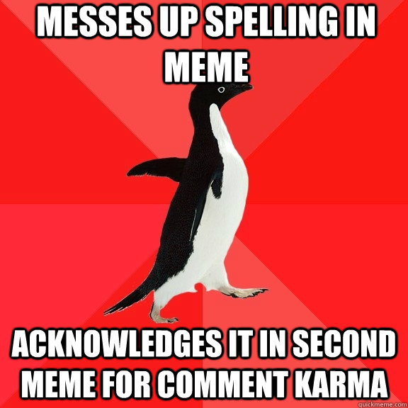 messes up spelling in meme acknowledges it in second meme for comment karma - messes up spelling in meme acknowledges it in second meme for comment karma  Socially Awesome Penguin