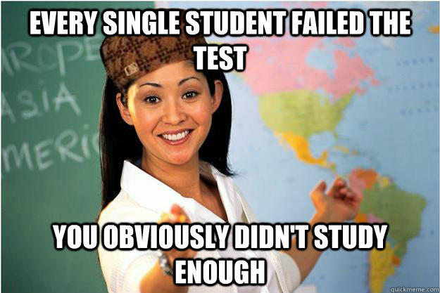 Every single student failed the test You obviously didn't study enough  Scumbag Teacher
