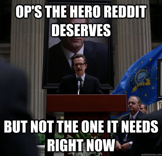 OP's the hero reddit deserves but not the one it needs right now