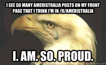 I see so many Ameristralia posts on my front page that I think I'm in /r/Ameristralia I. Am. So. Proud.