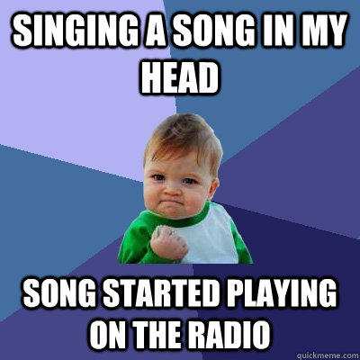 Singing a song in my head song started playing on the radio