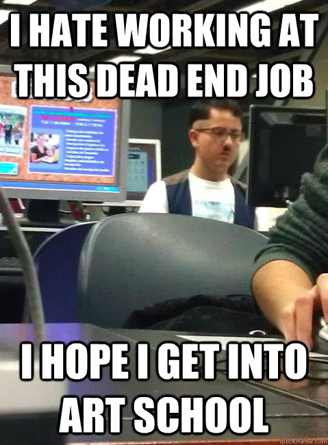 I hate working at this dead end job I hope I get into art school  HIPSTER HITLER