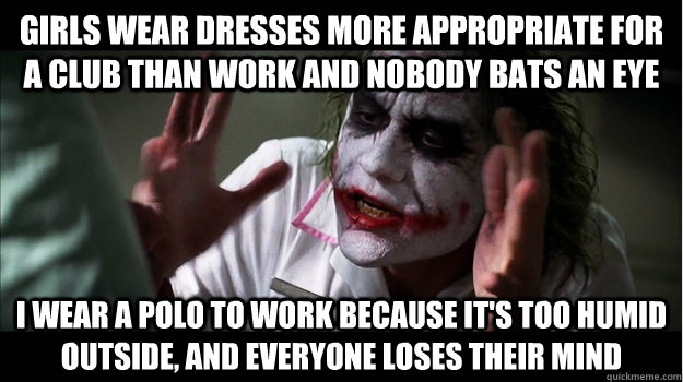 girls wear dresses more appropriate for a club than work and nobody bats an eye  i wear a polo to work because it's too humid outside, and everyone loses their mind - girls wear dresses more appropriate for a club than work and nobody bats an eye  i wear a polo to work because it's too humid outside, and everyone loses their mind  Joker Mind Loss