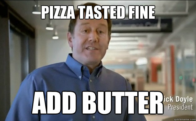 Pizza tasted fine Add butter
