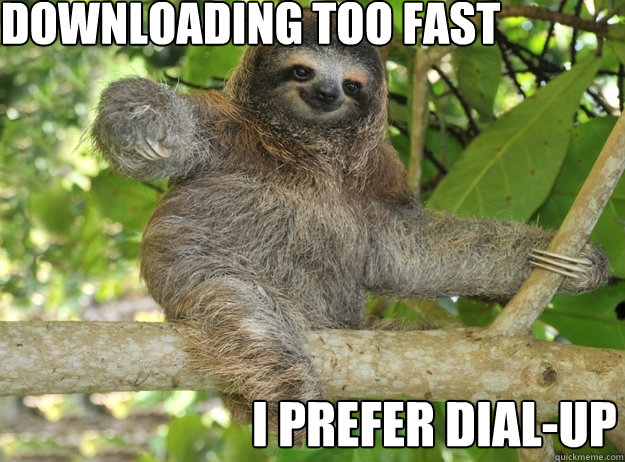 Downloading too fast I prefer dial-up - Downloading too fast I prefer dial-up  Sloth menthols