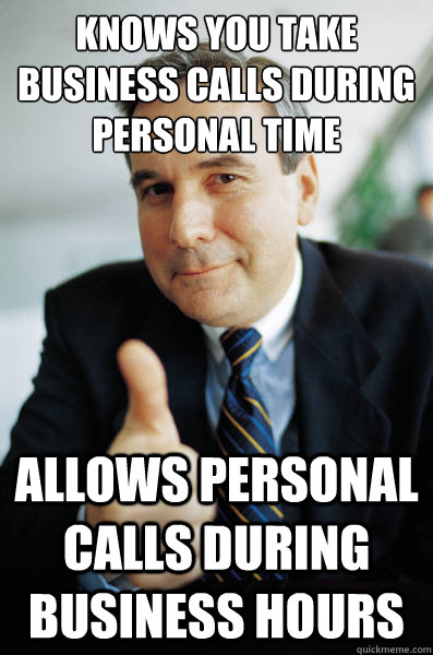 Knows you take business calls during personal time allows personal calls during business hours - Knows you take business calls during personal time allows personal calls during business hours  Good Guy Boss