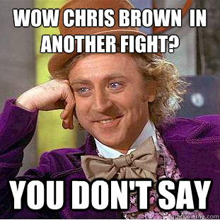 Wow Chris brown  in another fight? you don't say  Condescending Wonka