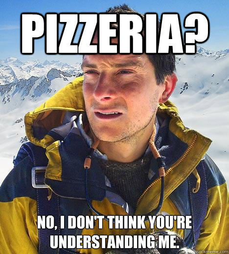 pizzeria? no, i don't think you're understanding me. - pizzeria? no, i don't think you're understanding me.  Bear Grylls