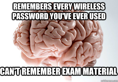 Remembers every wireless password you've ever used  Can't remember exam material - Remembers every wireless password you've ever used  Can't remember exam material  Scumbag Brain