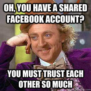 Oh, you have a shared facebook account? You must trust each other so much - Oh, you have a shared facebook account? You must trust each other so much  Condescending Wonka