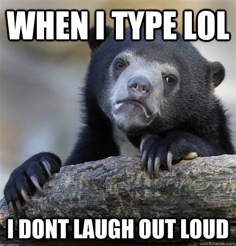 when i type lol i dont laugh out loud - when i type lol i dont laugh out loud  Confession Bear