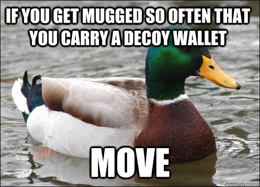 If you get mugged so often that you carry a decoy wallet move - If you get mugged so often that you carry a decoy wallet move  Actual Advice Mallard
