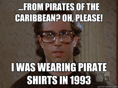 ...from pirates of the caribbean? Oh, please! I was wearing pirate shirts in 1993 - ...from pirates of the caribbean? Oh, please! I was wearing pirate shirts in 1993  Hipster Seinfeld