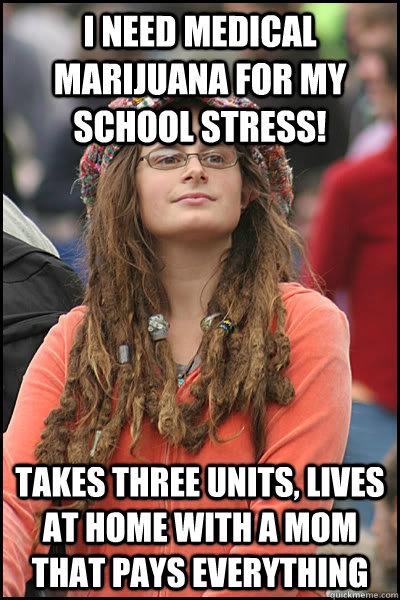 I need Medical Marijuana for my school stress! Takes three ...