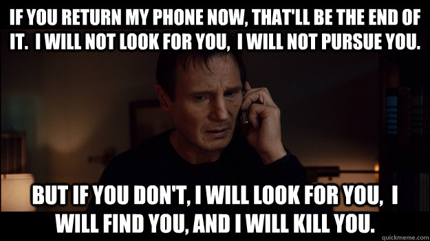 if you return my phone now, that'll be the end of it.  I will not look for you,  I will not pursue you. But if you don't, i will look for you,  i will find you, and i will kill you. - if you return my phone now, that'll be the end of it.  I will not look for you,  I will not pursue you. But if you don't, i will look for you,  i will find you, and i will kill you.  Misc