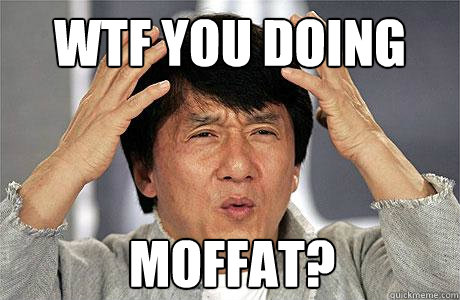 WTF you doing Moffat?  EPIC JACKIE CHAN