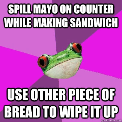 Spill mayo on counter while making sandwich use other piece of bread to wipe it up - Spill mayo on counter while making sandwich use other piece of bread to wipe it up  Foul Bachelorette Frog