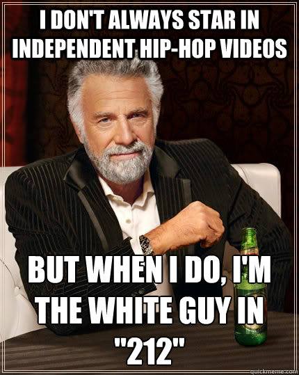 I don't always star in independent hip-hop videos But when I do, I'm the white guy in