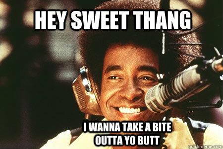 Hey sweet thang i wanna take a bite outta yo butt