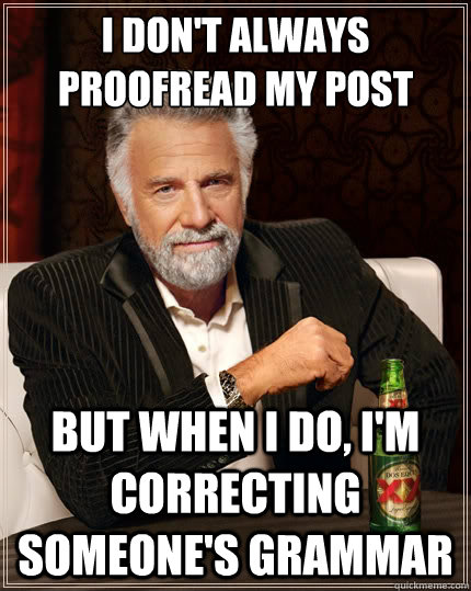 I don't always proofread my post But when i do, i'm correcting someone's grammar - I don't always proofread my post But when i do, i'm correcting someone's grammar  The Most Interesting Man In The World