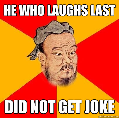 He who laughs last Did not get joke - He who laughs last Did not get joke  Confucius says